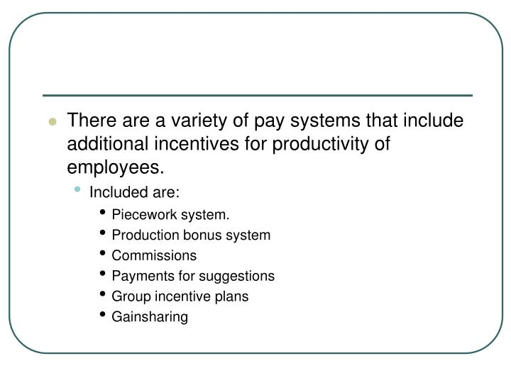 There are a variety of pay systems that include additional incentives for productivity of employees.