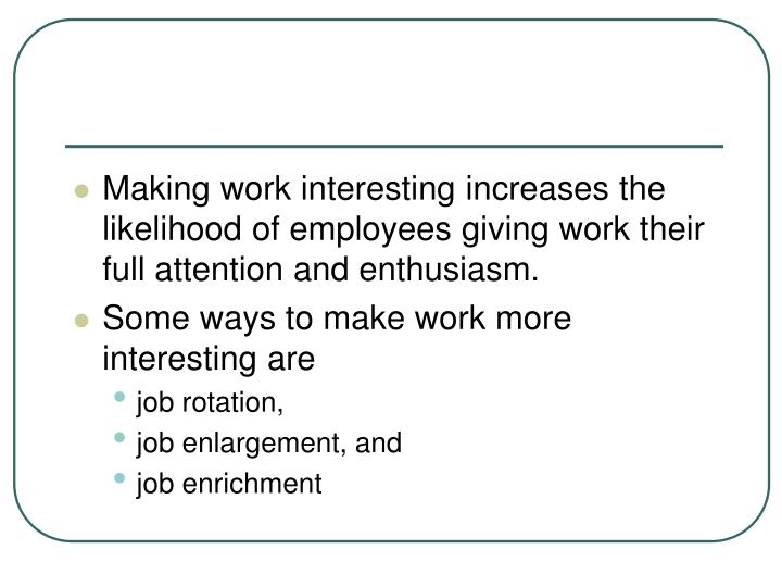 Making work interesting increases the likelihood of employees giving work their full attention and enthusiasm.