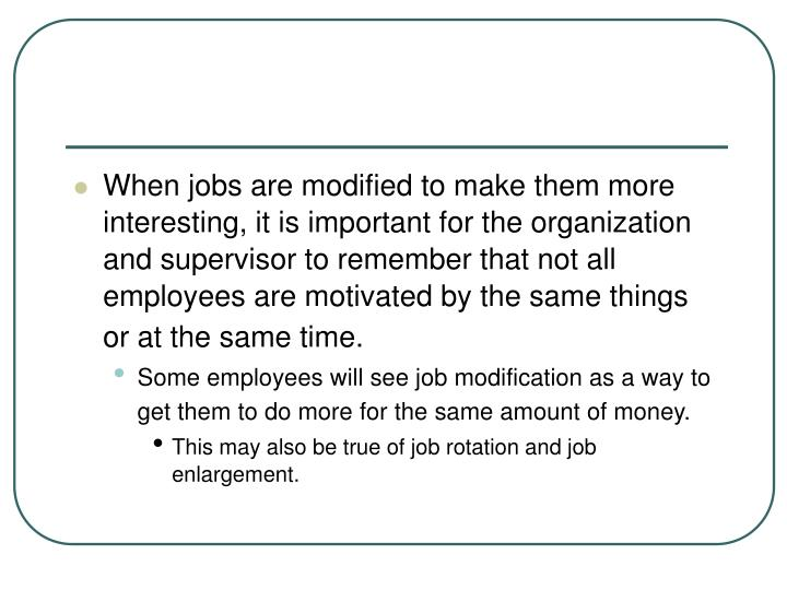 When jobs are modified to make them more interesting, it is important for the organization and supervisor to remember that not all employees are motivated by the same things or at the same time.