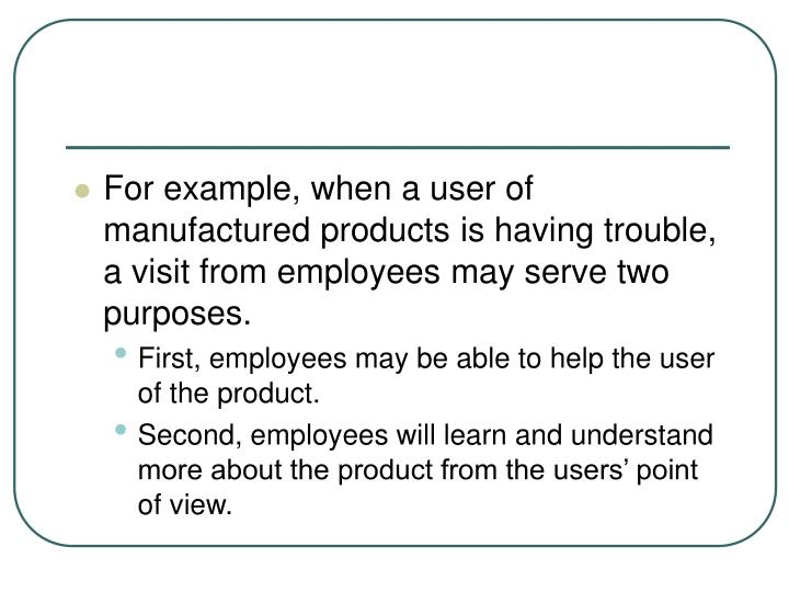 For example, when a user of manufactured products is having trouble, a visit from employees may serve two purposes.