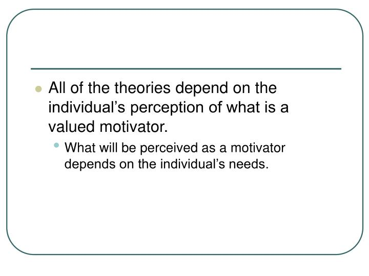 All of the theories depend on the individual's perception of what is a valued motivator.