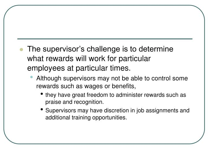 The supervisor's challenge is to determine what rewards will work for particular employees at particular times.