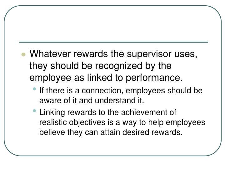 Whatever rewards the supervisor uses, they should be recognized by the employee as linked to performance.
