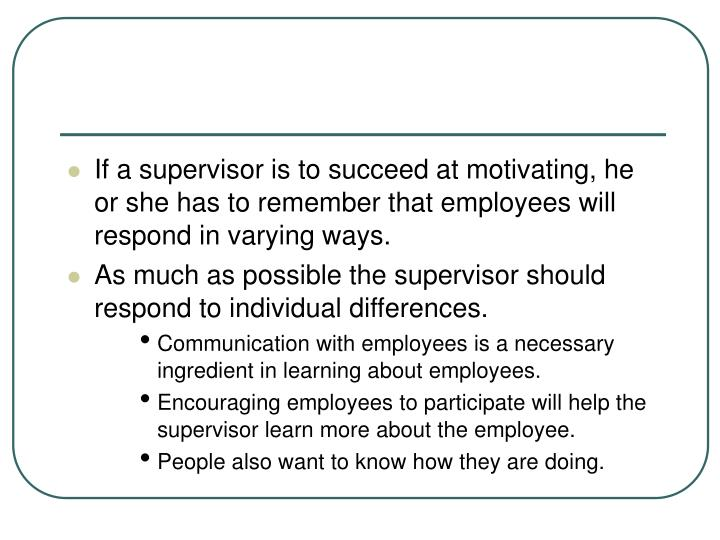 If a supervisor is to succeed at motivating, he or she has to remember that employees will respond in varying ways.