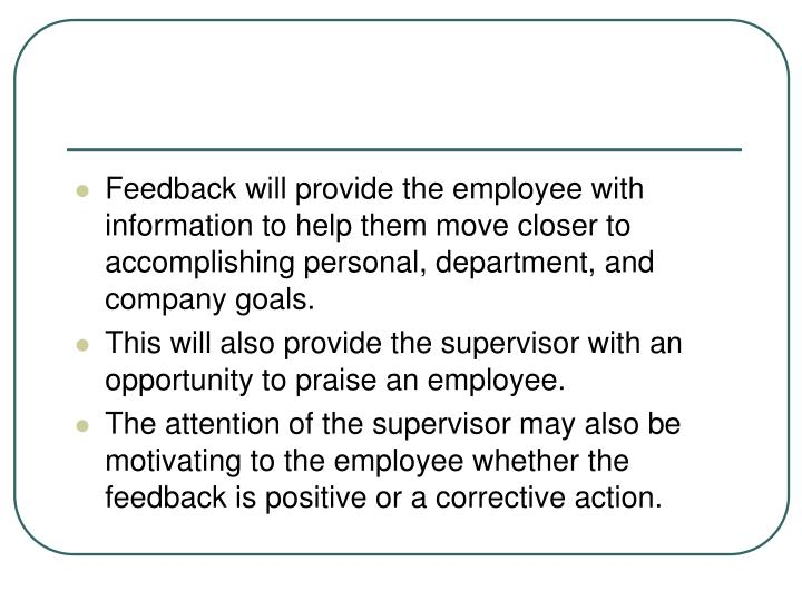 Feedback will provide the employee with information to help them move closer to accomplishing personal, department, and company goals.