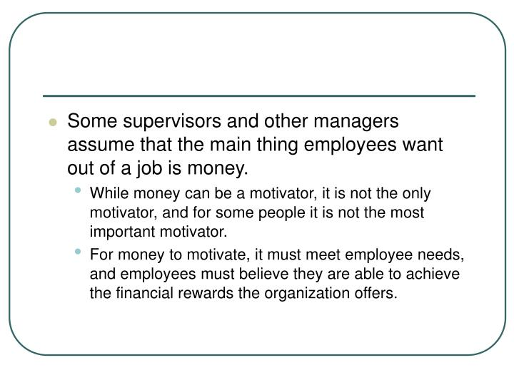 Some supervisors and other managers assume that the main thing employees want out of a job is money.