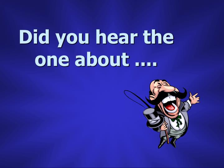 Did you hear the one about ....