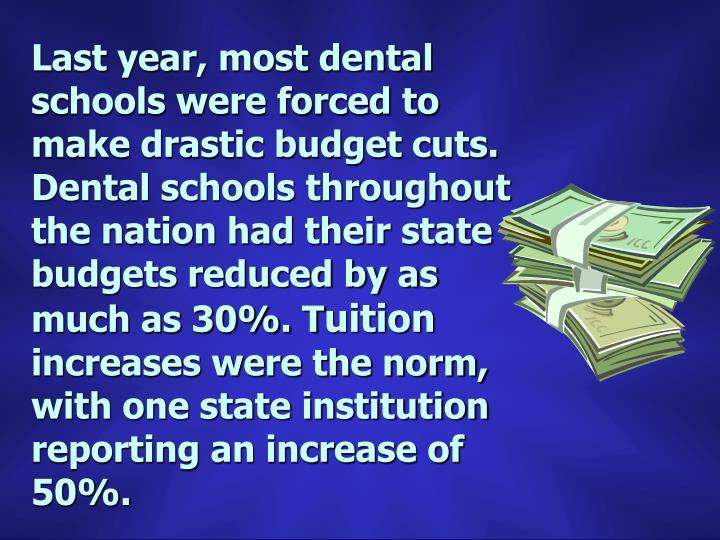 Last year, most dental schools were forced to make drastic budget cuts.  Dental schools throughout the nation had their state budgets reduced by as much as 30%. T