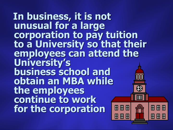 In business, it is not unusual for a large corporation to pay tuition to a University so that their employees can attend the University's                                                          business school and           obtain an MBA while       the employees           continue to work              for the corporation