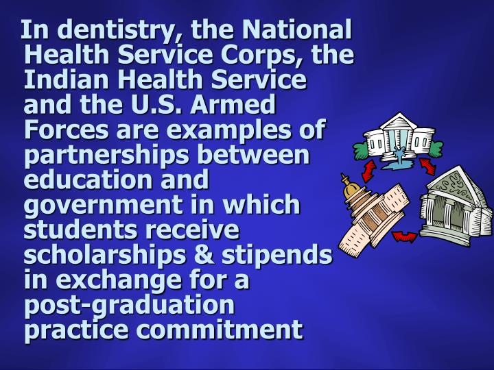 In dentistry, the National Health Service Corps, the Indian Health Service and the U.S. Armed Forces are examples of partnerships between education and government in which students receive scholarships & stipends in exchange for a      post-graduation       practice commitment