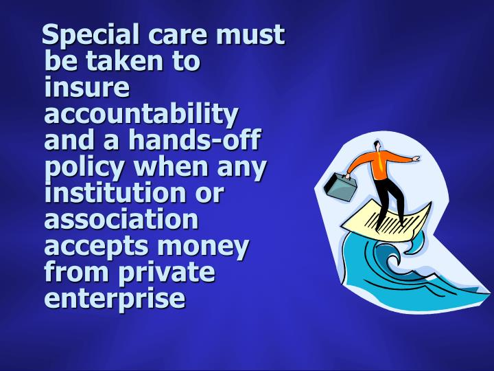 Special care must be taken to insure accountability and a hands-off policy when any institution or association accepts money from private enterprise