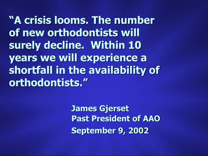 """""""A crisis looms. The number of new orthodontists will surely decline.  Within 10 years we will experience a shortfall in the availability of orthodontists."""""""
