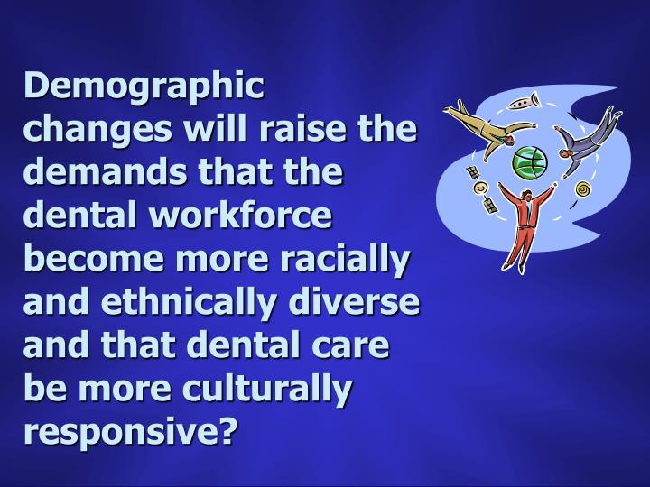 Demographic changes will raise the demands that the dental workforce become more racially and ethnically diverse and that dental care be more culturally responsive?
