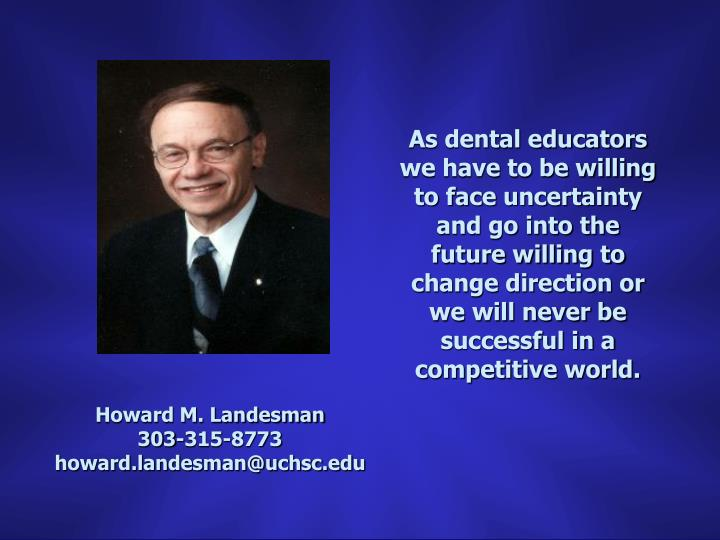 As dental educators we have to be willing to face uncertainty and go into the future willing to change direction or we will never be successful in a competitive world.