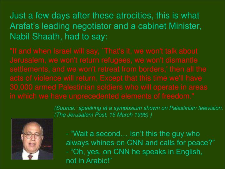 Just a few days after these atrocities, this is what Arafat's leading negotiator and a cabinet Minister, Nabil Shaath, had to say:
