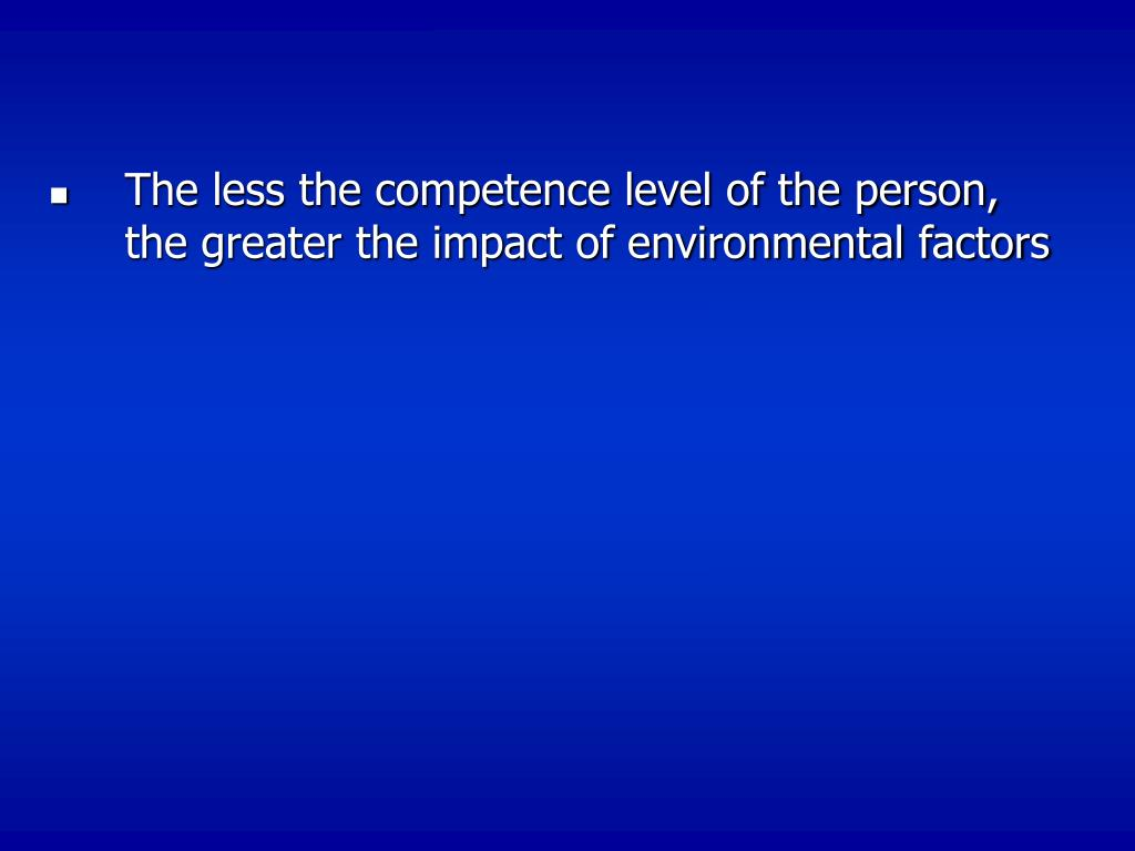 The less the competence level of the person, the greater the impact of environmental factors