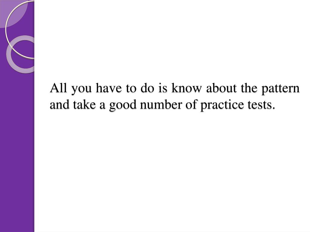 All you have to do is know about the pattern and take a good number of practice tests.