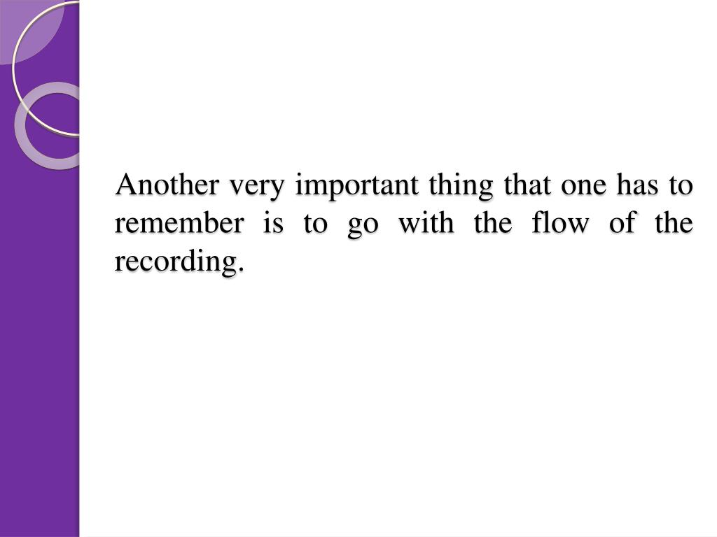 Another very important thing that one has to remember is to go with the flow of the recording.