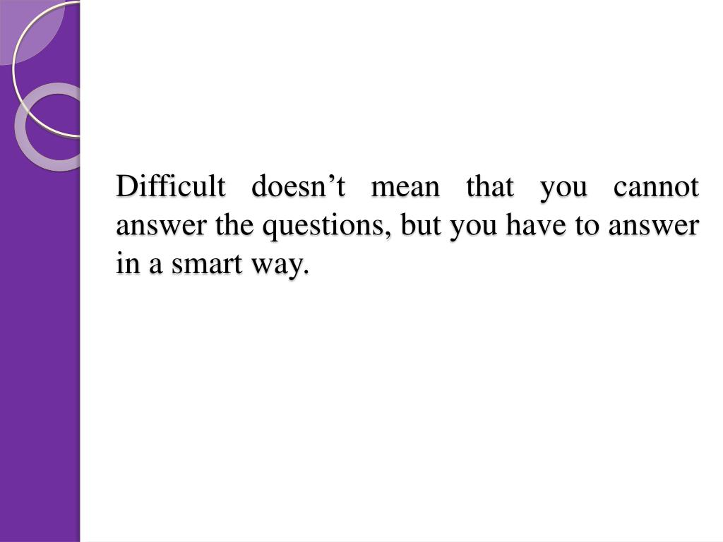 Difficult doesn't mean that you cannot answer the questions, but you have to answer in a smart way.