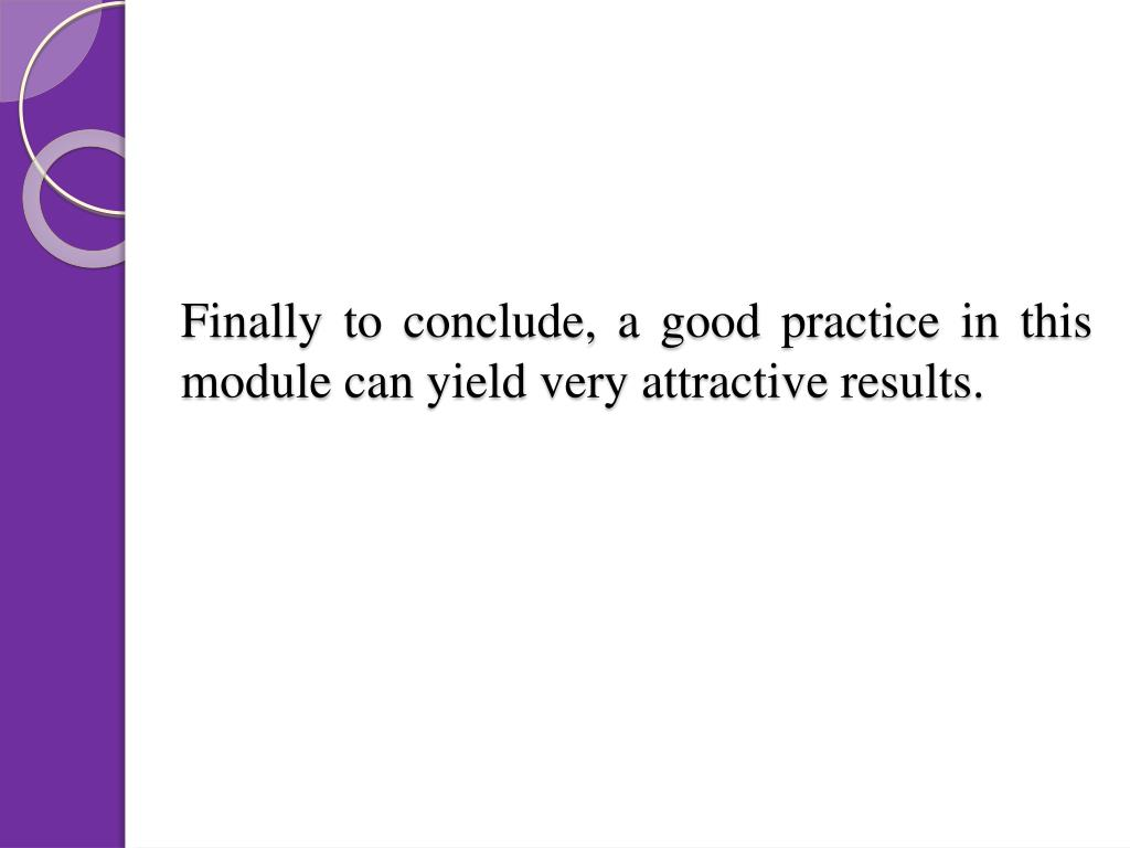 Finally to conclude, a good practice in this module can yield very attractive results.