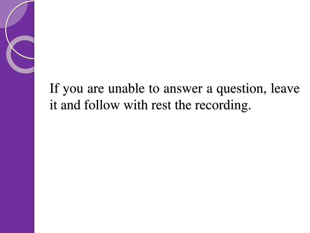 If you are unable to answer a question, leave it and follow with rest the recording.