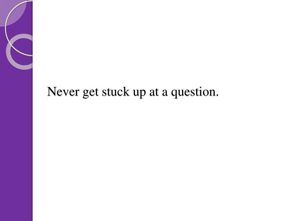 Never get stuck up at a question.