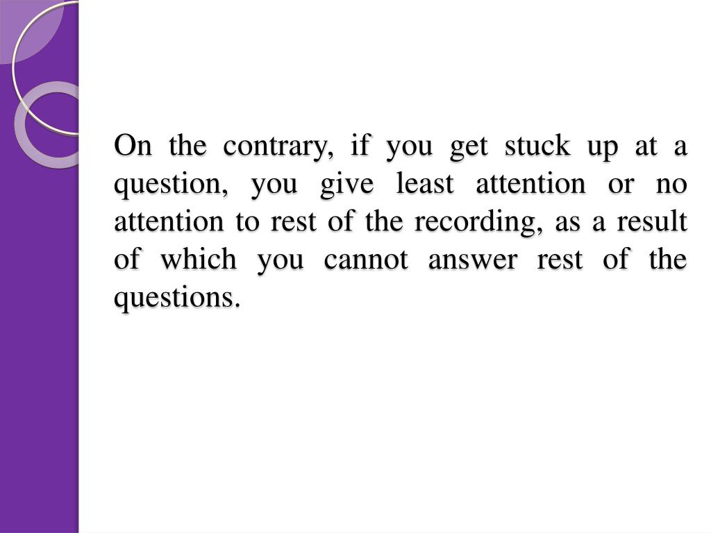On the contrary, if you get stuck up at a question, you give least attention or no attention to rest of the recording, as a result of which you cannot answer rest of the questions.