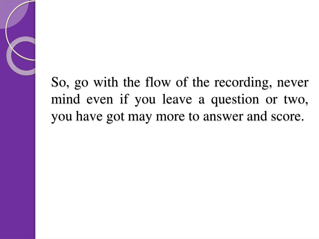 So, go with the flow of the recording, never mind even if you leave a question or two, you have got may more to answer and score.