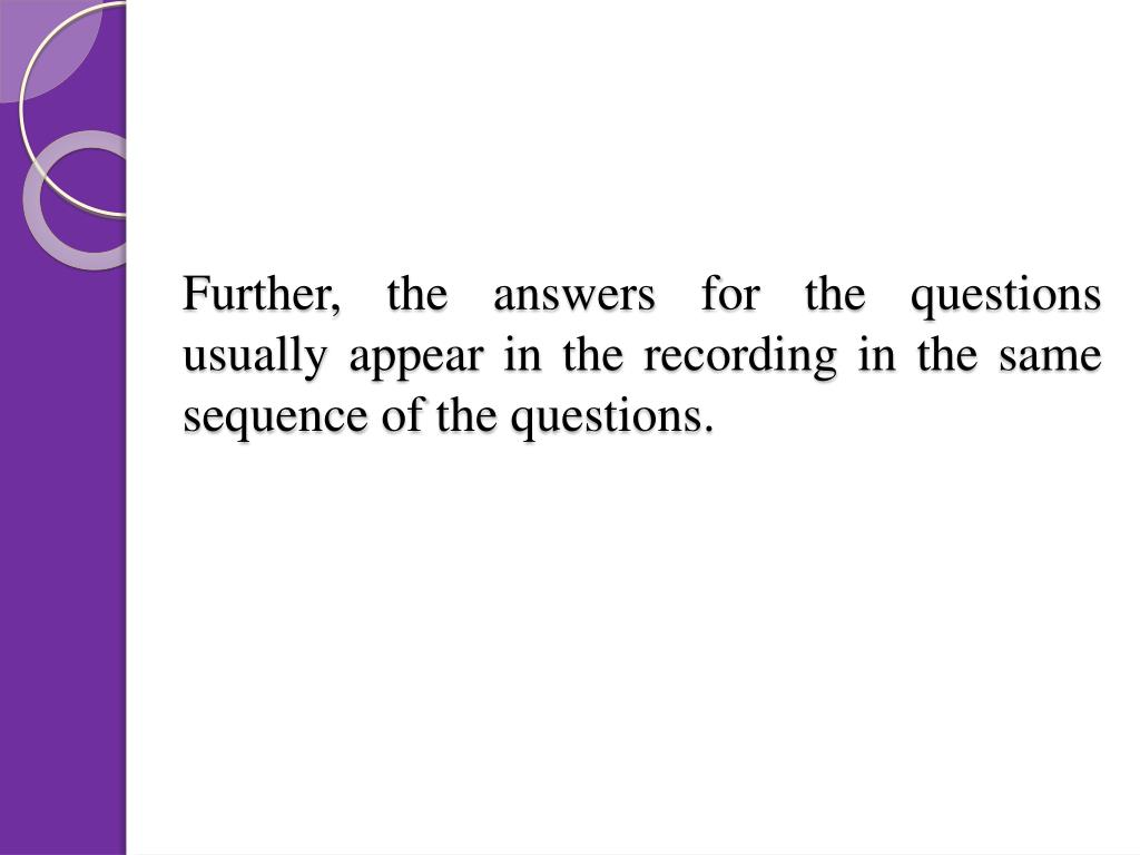 Further, the answers for the questions usually appear in the recording in the same sequence of the questions.