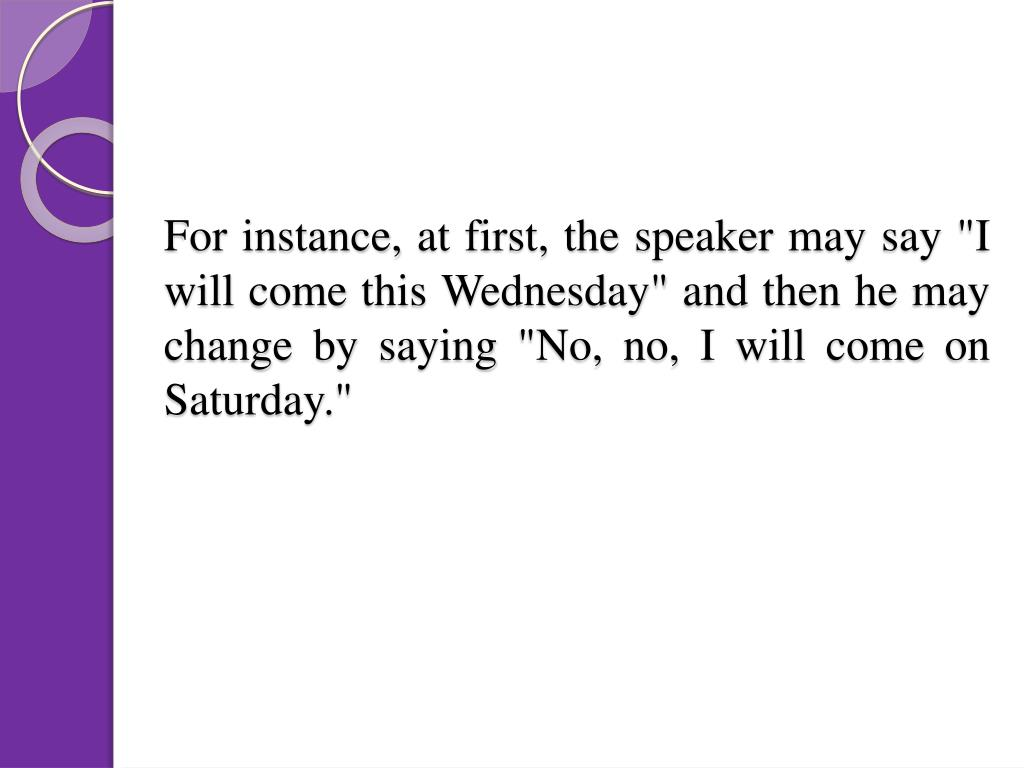 """For instance, at first, the speaker may say """"I will come this Wednesday"""" and then he may change by saying """"No, no, I will come on Saturday."""""""
