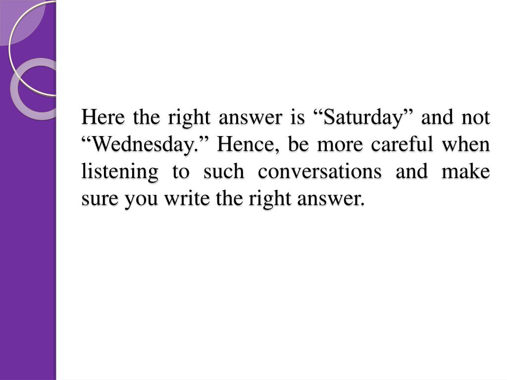"""Here the right answer is """"Saturday"""" and not """"Wednesday."""" Hence, be more careful when listening to such conversations and make sure you write the right answer."""