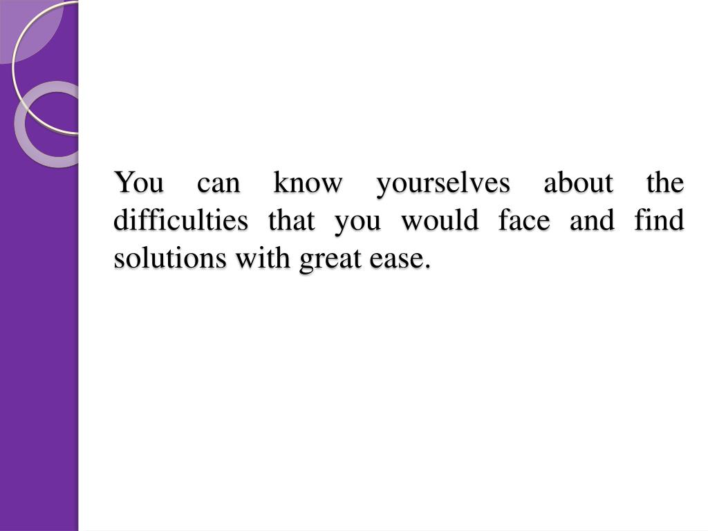 You can know yourselves about the difficulties that you would face and find solutions with great ease.