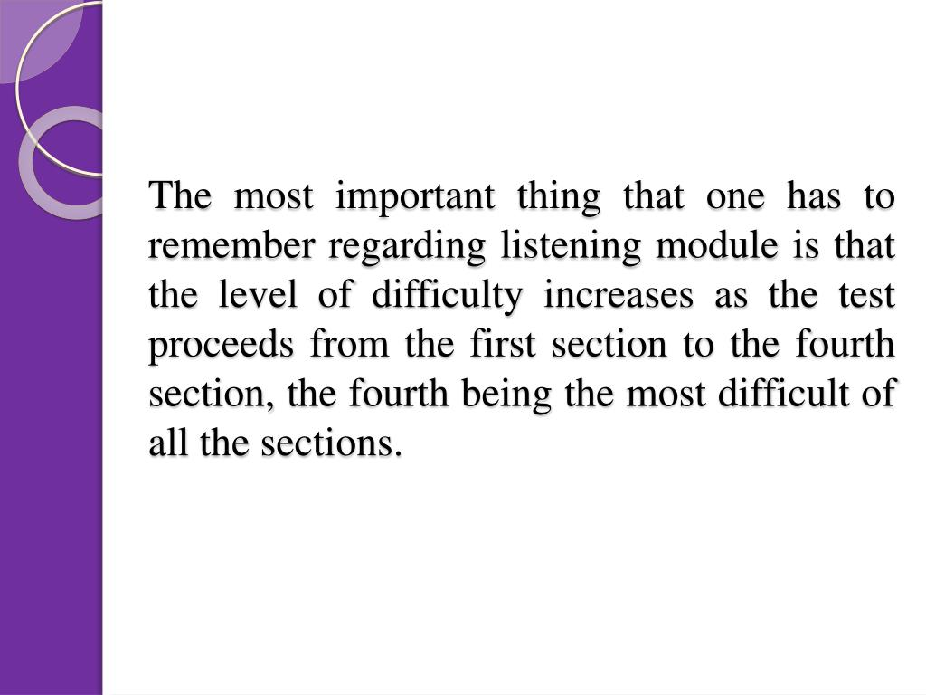 The most important thing that one has to remember regarding listening module is that the level of difficulty