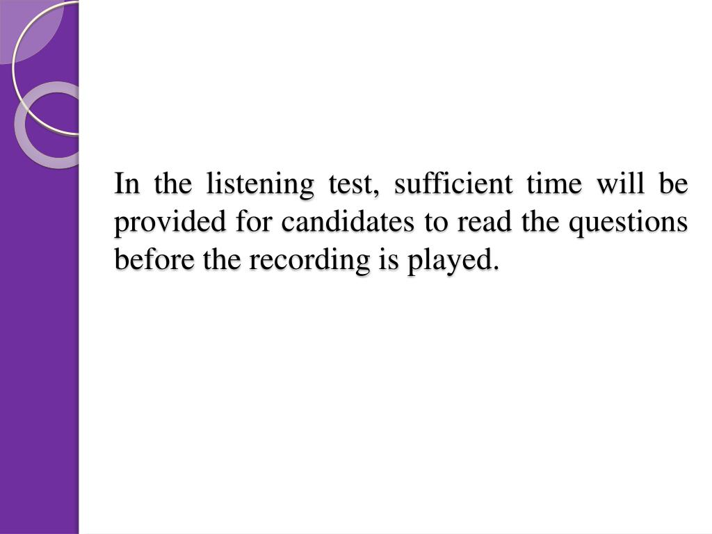 In the listening test, sufficient time will be provided for candidates to read the questions before the recording is played.