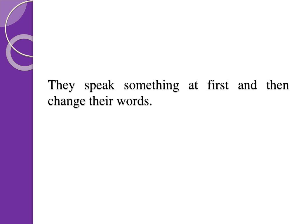 They speak something at first and then change their words.