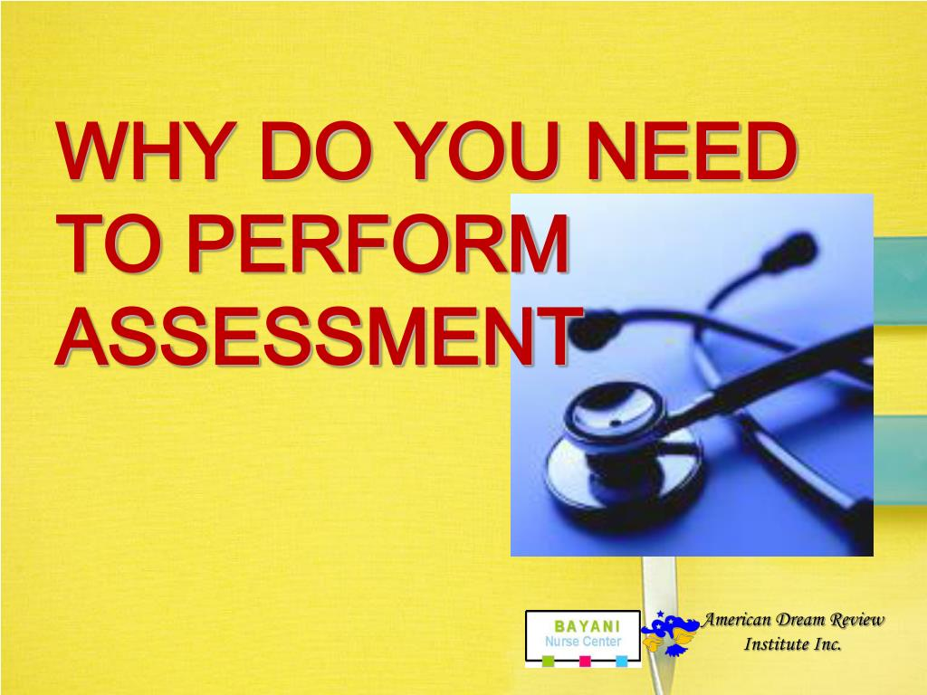 WHY DO YOU NEED TO PERFORM ASSESSMENT