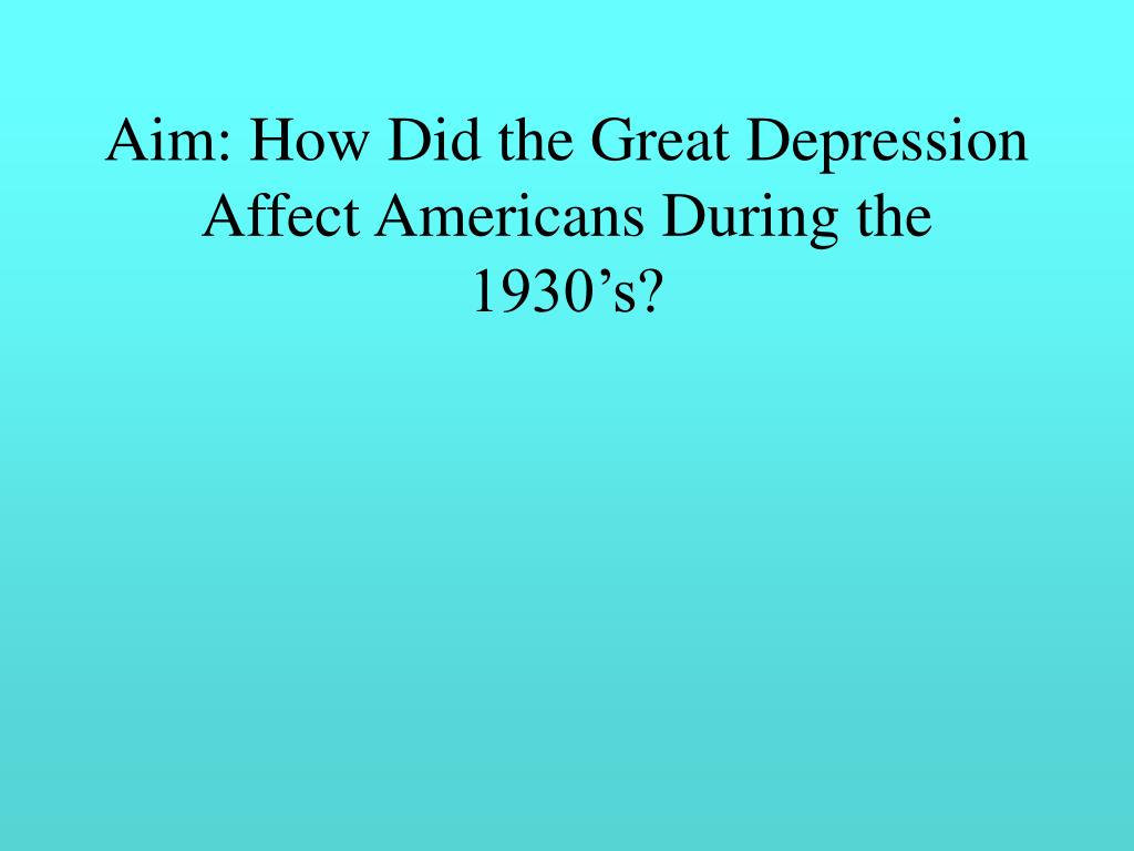 Aim: How Did the Great Depression Affect Americans During the 1930's?