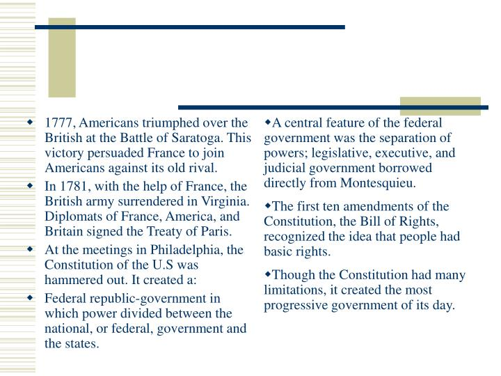 A central feature of the federal government was the separation of powers; legislative, executive, and judicial government borrowed directly from Montesquieu.