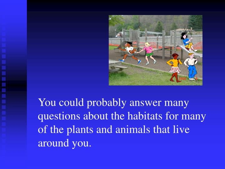 You could probably answer many questions about the habitats for many of the plants and animals that ...