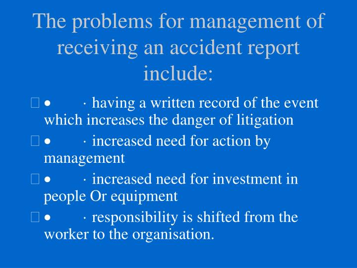 The problems for management of receiving an accident report include: