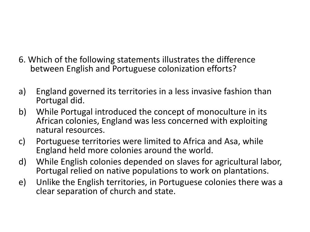 6. Which of the following statements illustrates the difference between English and Portuguese colonization efforts?