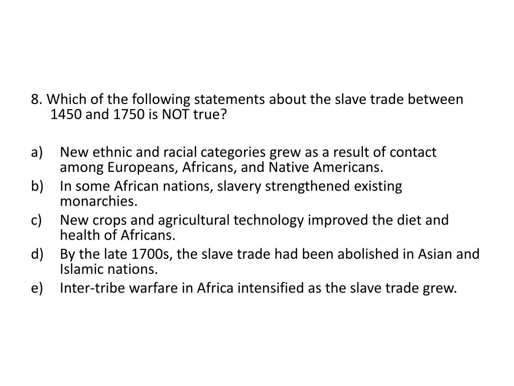 8. Which of the following statements about the slave trade between 1450 and 1750 is NOT true?