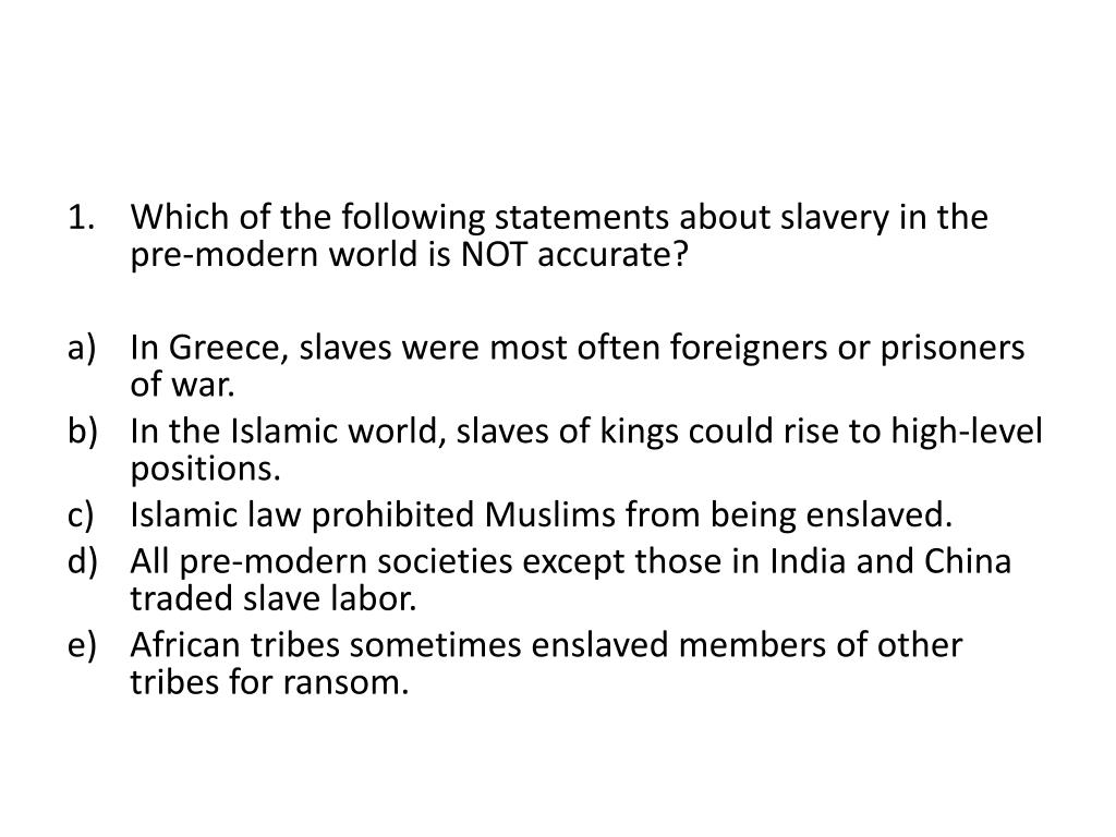 Which of the following statements about slavery in the pre-modern world is NOT accurate?