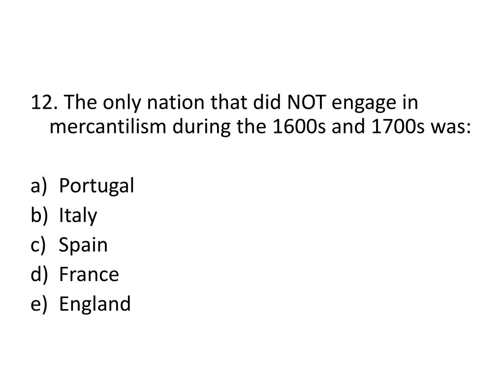12. The only nation that did NOT engage in mercantilism during the 1600s and 1700s was: