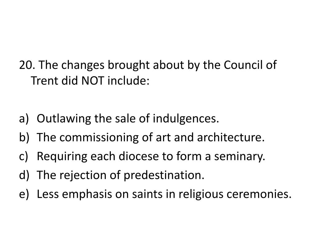 20. The changes brought about by the Council of Trent did NOT include: