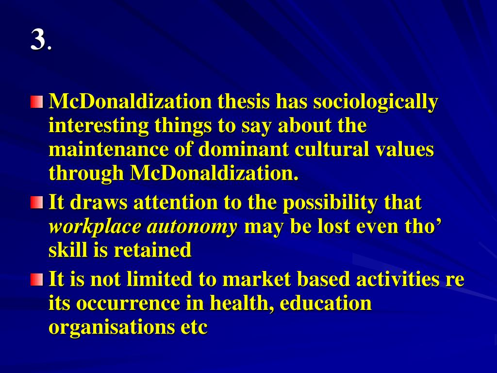 what is the thesis of mcdonaldization of society George ritzer's mcdonaldization of society, now celebrating its' 20thanniversary,   to offer an even clearer articulation of the now-famous mcdonaldization thesis.