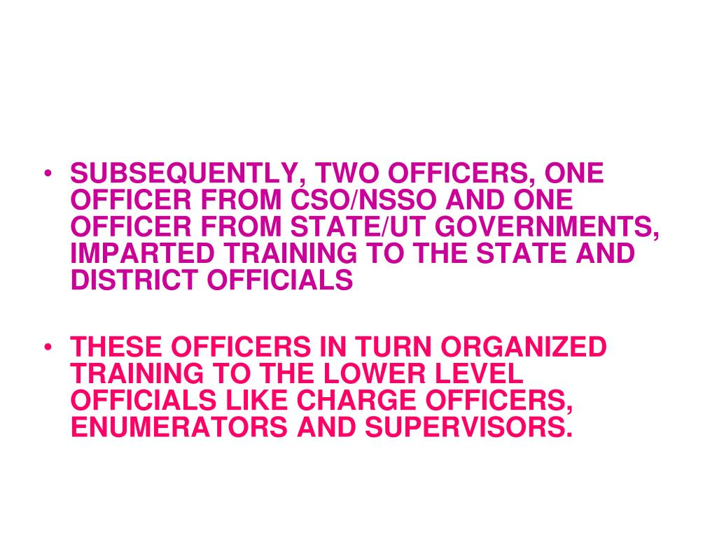 SUBSEQUENTLY, TWO OFFICERS, ONE OFFICER FROM CSO/NSSO AND ONE OFFICER FROM STATE/UT GOVERNMENTS,  IMPARTED TRAINING TO THE STATE AND DISTRICT OFFICIALS