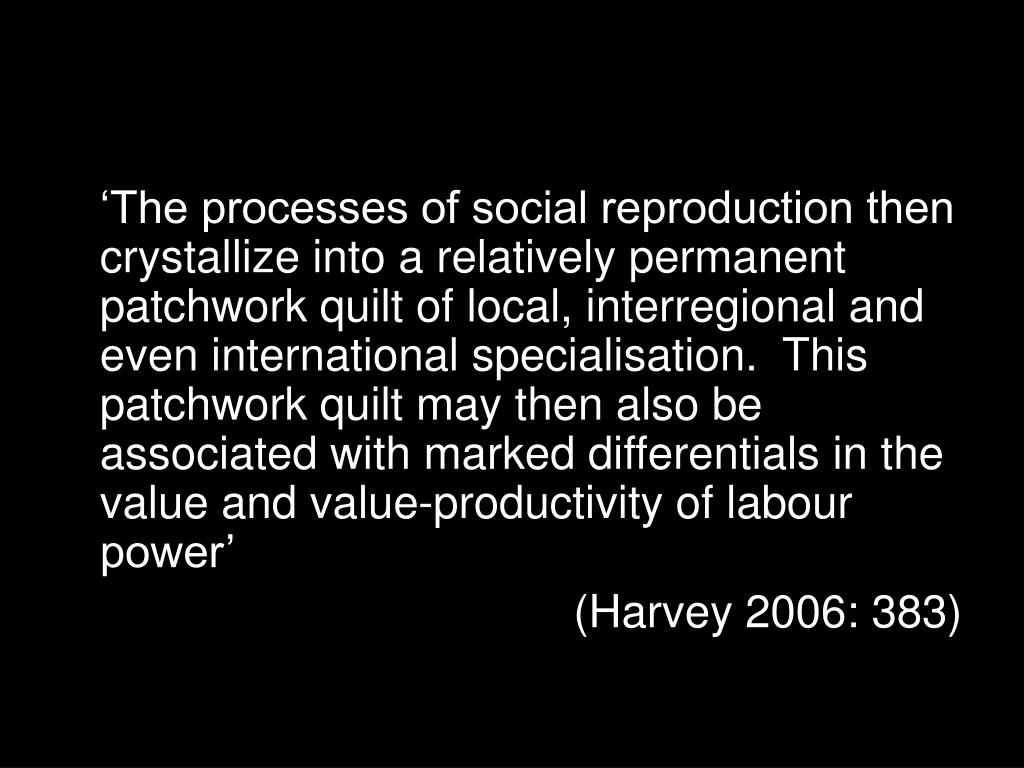 'The processes of social reproduction then crystallize into a relatively permanent patchwork quilt of local, interregional and even international specialisation.  This patchwork quilt may then also be associated with marked differentials in the value and value-productivity of labour power'