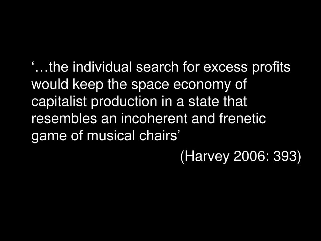 '…the individual search for excess profits would keep the space economy of capitalist production in a state that resembles an incoherent and frenetic game of musical chairs'