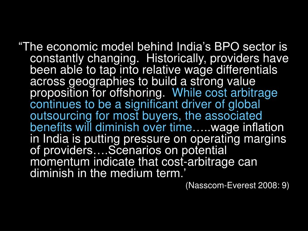 """""""The economic model behind India's BPO sector is constantly changing.  Historically, providers have been able to tap into relative wage differentials across geographies to build a strong value proposition for offshoring."""
